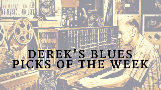 Derek's Blues Picks of the Week